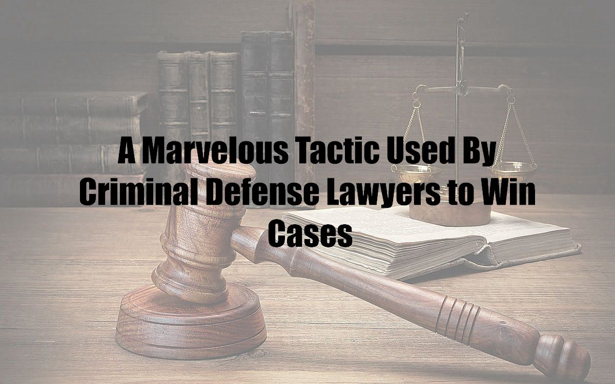 A Marvelous Tactic Used By Criminal Defense Lawyers to Win Cases